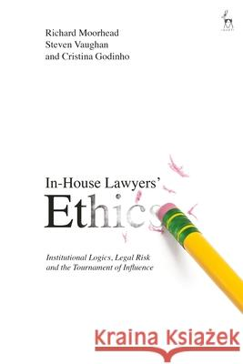 Lawyers' Ethics in the Corporate World: In-House Lawyers, Legal Risk and the Tournament of Influence Richard Moorhead Steven Vaughan 9781509905942