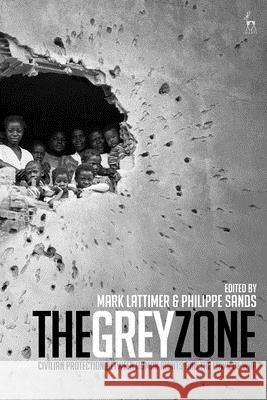 The Grey Zone: Civilian Protection Between Human Rights and the Laws of War Mark Lattimer Philippe Sands 9781509908639