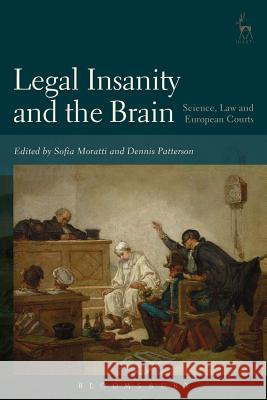 Legal Insanity and the Brain: Science, Law and European Courts Sofia Moratti Dennis Patterson 9781509927548