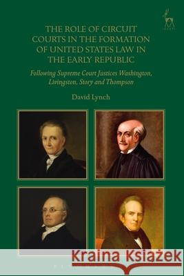 The Role of Circuit Courts in the Formation of United States Law in the Early Republic: Following Supreme Court Justices Washington, Livingston, Story and Thompson David Lynch   9781509939473