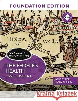 OCR GCSE (9-1) History B (SHP) Foundation Edition: The People's Health c.1250 to present Jamie Byrom Michael Riley  9781510469709