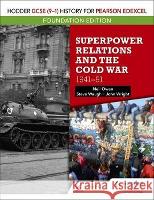 Hodder GCSE (9-1) History for Pearson Edexcel Foundation Edition: Superpower Relations and the Cold War 1941-91 Neil Owen John Wright Steve Waugh 9781510473201
