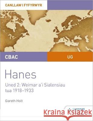 CBAC UG Hanes - Canllaw i Fyfyrwyr Uned 2: Weimar a'i Sialensiau, tua 1918-1933 (WJEC AS-level History Student Guide Unit 2: Weimar and its challenges c.1918-1933 (Welsh-language edition) Gareth Holt   9781510482128