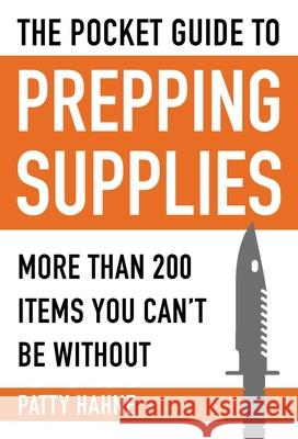 The Pocket Guide to Prepping Supplies: More Than 200 Items You Can't Be Without Patty Hahne 9781510705425