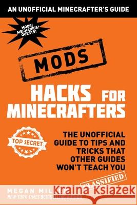 Hacks for Minecrafters: Mods: The Unofficial Guide to Tips and Tricks That Other Guides Won't Teach You Megan Miller 9781510705937