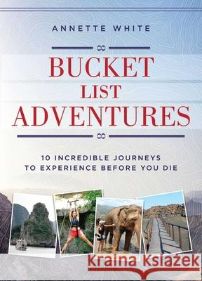 Bucket List Adventures: 10 Incredible Journeys to Experience Before You Die Annette White 9781510710047