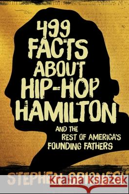 499 Facts about Hip-Hop Hamilton and the Rest of America's Founding Fathers: 499 Facts about Hop-Hop Hamilton and America''s First Leaders Stephen Spignesi 9781510712126 Skyhorse Publishing