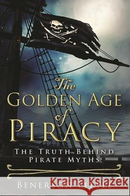The Golden Age of Piracy: The Truth Behind Pirate Myths Benerson Little 9781510713024