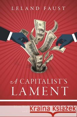 A Capitalist's Lament: How Wall Street Is Fleecing You and Ruining America Leland Faust 9781510713628