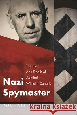 Nazi Spymaster: The Life and Death of Admiral Wilhelm Canaris Michael Mueller 9781510717749