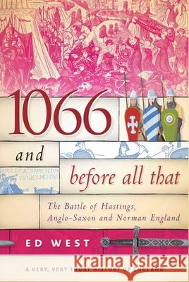 1066 and Before All That: The Battle of Hastings, Anglo-Saxon and Norman England Ed West 9781510719866