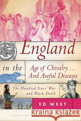 England in the Age of Chivalry . . . and Awful Diseases: The Hundred Years' War and Black Death Ed West 9781510719880