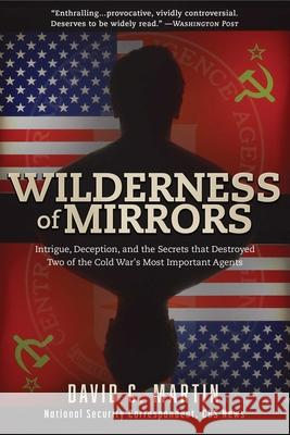 Wilderness of Mirrors: Intrigue, Deception, and the Secrets That Destroyed Two of the Cold War's Most Important Agents David Martin 9781510722187