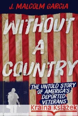 Without a Country: The Untold Story of America's Deported Veterans J. Malcolm Garcia 9781510722439