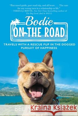 Bodie on the Road: Travels with a Rescue Pup in the Dogged Pursuit of Happiness Belinda Jones 9781510732933
