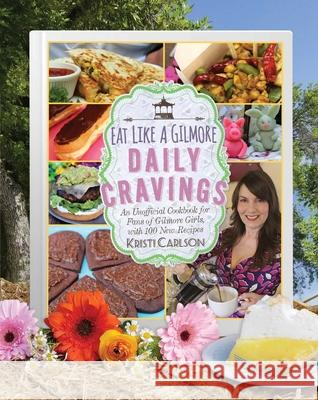 Eat Like a Gilmore: Daily Cravings: An Unofficial Cookbook for Fans of Gilmore Girls, with 100 New Recipes Kristi Carlson 9781510741935