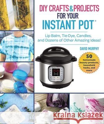 Instant Pot Hacks: Lip Balm, Tie Dye, Candles, and Dozens of Other Amazing Pressure Cooker Ideas  9781510746169