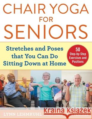 Chair Yoga for Seniors: Stretches and Poses That You Can Do Sitting Down at Home Lynn Lehmkuhl 9781510750630