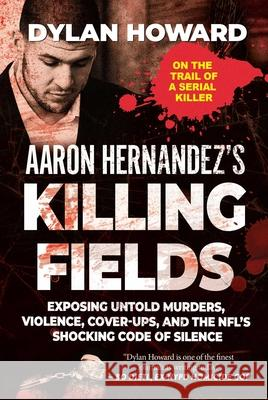 Aaron Hernandez's Killing Fields: Exposing Untold Murders, Violence, Cover-Ups, and the Nfl's Shocking Code of Silence Dylan Howard 9781510754973