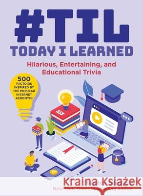 #til: Today I Learned: Funny, Entertaining, and Educational Facts and Trivia about Everything from Jane Austen and Albert Einstein to Barbie Stephen Spignesi 9781510755512 Skyhorse Publishing