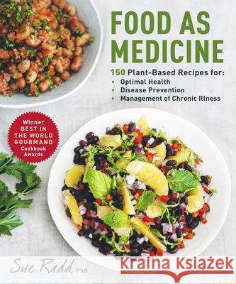 Food as Medicine: 150 Plant-Based Recipes for Optimal Health, Disease Prevention, and Management of Chronic Illness Sue Radd 9781510757585