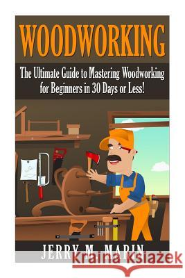 Woodworking: The Ultimate Guide to Mastering Woodworking for Beginners in 30 Days or Less! Jerry Marin 9781511416511