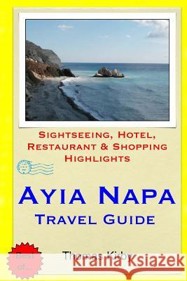 Ayia Napa Travel Guide: Sightseeing, Hotel, Restaurant & Shopping Highlights Thomas Kirby 9781511429689