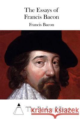 francis bacon ksiazki pl the essays of francis bacon francis bacon the perfect library 9781511435956 createspace