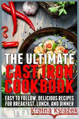 The Ultimate Cast Iron Cookbook: Easy to Follow, Delicious Recipes for Breakfast, Lunch, and Dinner Tracey Bray 9781511437097