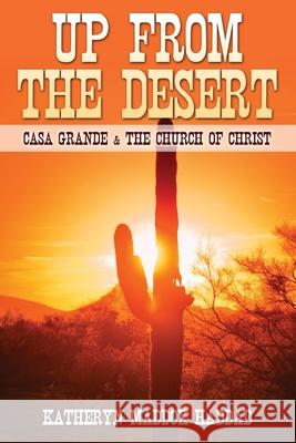 Up from the Desert: Casa Grande & the Church of Christ Katheryn Maddox Haddad Jerry Loyd Odom 9781511442169 Createspace