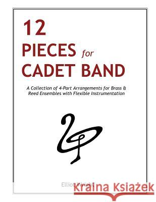 12 Pieces for Cadet Band: A Collection of 4-Part Arrangements for Brass & Reed Ensembles with Flexible Instrumentation Capt E. L. Wright 9781511448918