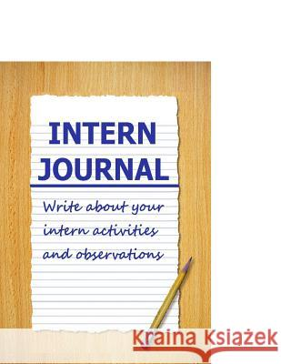 Intern Journal: Write about Your Intern Activities and Observations Frances P. Robinson 9781511471183
