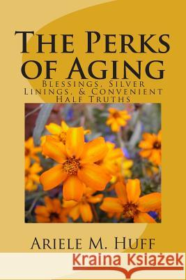 The Perks of Aging: Blessings, Silver Linings, & Convenient Half Truths MS Ariele M. Huff 9781511473705