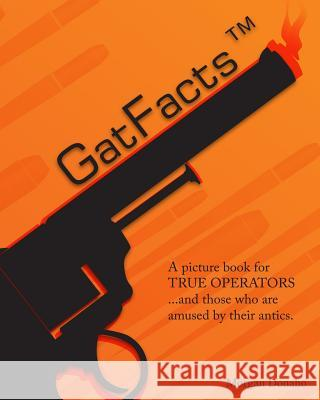 Gatfacts? the Book!: A Satire of Firearms Myths MR Morgan Donaho 9781511483711