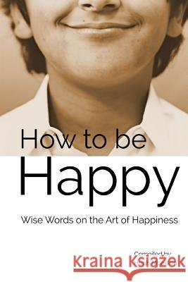 How to Be Happy: Wise Words on the Art of Happiness Hugh Morrison 9781511512497