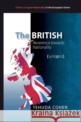 The British: Reverence towards Nationality (synopsis): Towards Britain's 2016 Referendum on Membership in the EU Yehuda Cohen 9781511527552
