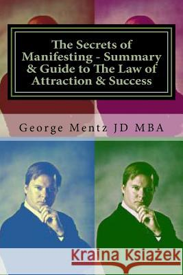 The Secrets of Manifesting - Summary & Guide to the Law of Attraction & Success Dr George S. Ment 9781511587877