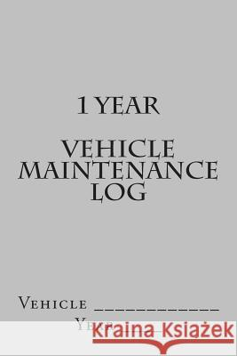 1 Year Vehicle Maintenance Log: Silver Cover S. M 9781511602884