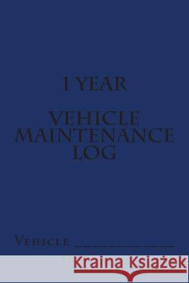 1 Year Vehicle Maintenance Log: Blue Cover S. M 9781511602914