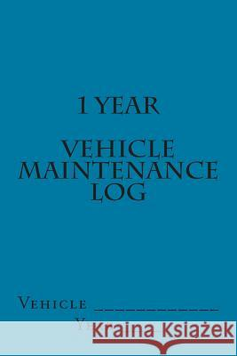 1 Year Vehicle Maintenance Log: Teal Cover S. M 9781511602945