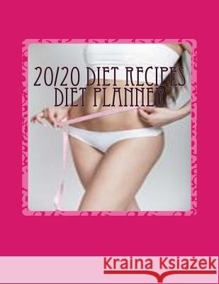 20/20 Diet Recipes Diet Planner: Note Down & Track Your 20/20 Diet Progress in Your Personal 20/20 Diet Planner Infinitinspiration 9781511609166