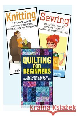 Sewing for Beginners: Knitting and Quilting: The Ultimate 3 in 1 Sewing, Knitting and Quilting Box Set: Book 1: Sewing + Book 2: Knitting + Jessica Pickens 9781511618069