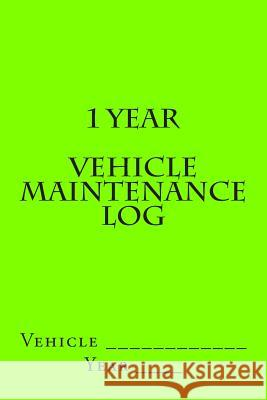 1 Year Vehicle Maintenance Log: Bright Green Cover S. M 9781511624411