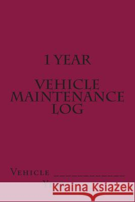 1 Year Vehicle Maintenance Log: Maroon Cover S. M 9781511624558