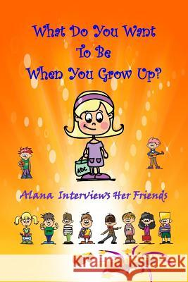 What Do You Want to Be When You Grow Up?: Alana Interviews Her Friends Balouie 9781511635745
