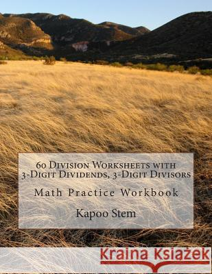60 Division Worksheets with 3-Digit Dividends, 3-Digit Divisors: Math Practice Workbook Kapoo Stem 9781511636636