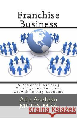 Franchise Business: A Powerful Winning Strategy for Business Growth in Any Economy Ade Asefes 9781511652988