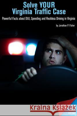 Solve Your Virginia Traffic Case: Powerful Facts about DUI, Speeding and Reckless Driving in Virginia Jonathan P. Fisher 9781511667449