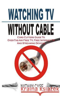 Watching TV Without Cable: Cord Cutters Guide to Over-The-Air Free Tv, Free Internet TV and Streaming Devices Nathan Case 9781511732222