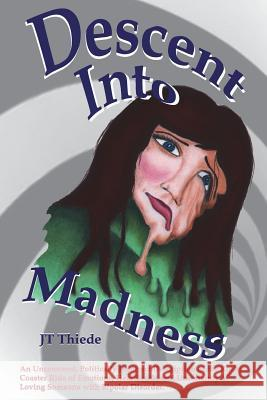 Descent Into Madness: An Uncensored, Sometimes Politically Incorrect Description of the Rollercoaster Ride of Emotions, Heartbreak, and Unce Jt Thiede Jt Thiede 9781511736589
